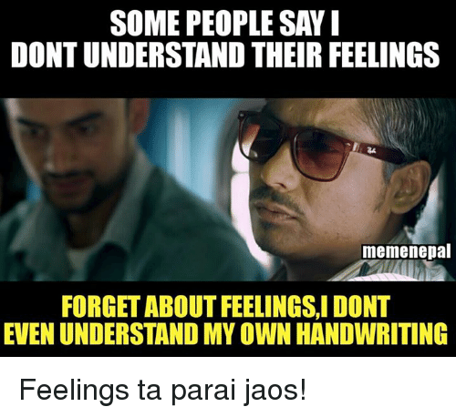Meme, Memes, and Nepal: SOME PEOPLE SAY I  DONTUNDERSTAND THEIR FEELINGS  meme nepal  FORGET ABOUT FEELINGSI DONT  EVEN UNDERSTAND MYOWN HANDWRITING Feelings ta parai jaos!