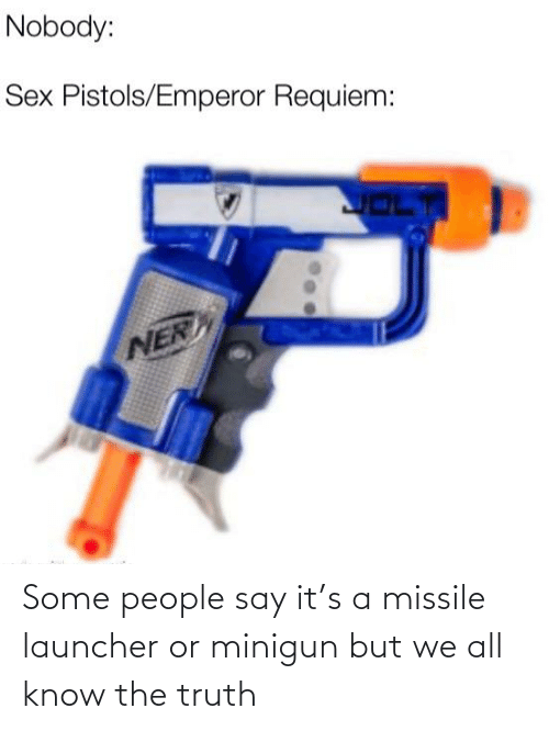 minigun: Some people say it's a missile launcher or minigun but we all know the truth
