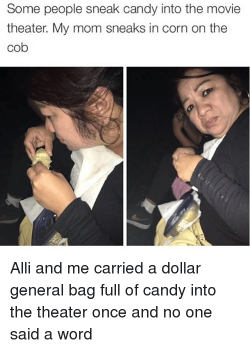 dollar general: Some people sneak candy into the movie  theater. My mom sneaks in corn on the  Cob Alli and me carried a dollar general bag full of candy into the theater once and no one said a word
