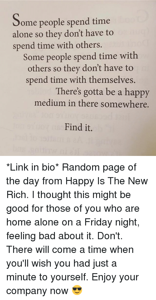Home Alone On A Friday Night: Some people spend time  alone so they don't have to  spend time with others  Some people spend time with  others so they don't have to  spend time with themselves  There's gotta be a happy  medium in there somewhere.  Find it. *Link in bio* Random page of the day from Happy Is The New Rich. I thought this might be good for those of you who are home alone on a Friday night, feeling bad about it. Don't. There will come a time when you'll wish you had just a minute to yourself. Enjoy your company now 😎