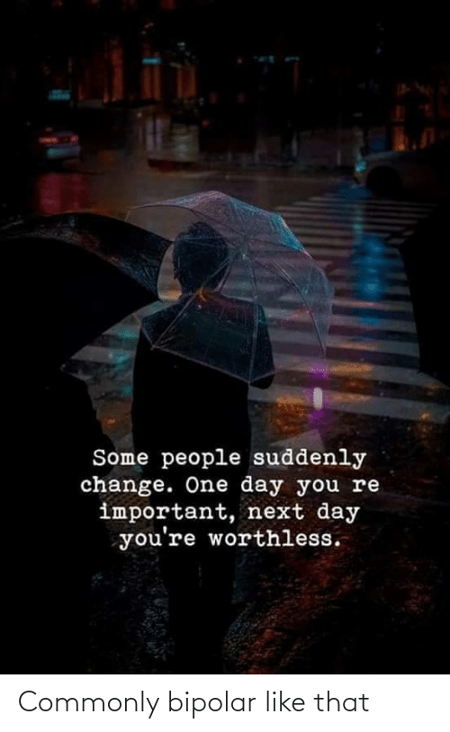 you re: Some people suddenly  change. One day you re  important, next day  you're worthless. Commonly bipolar like that