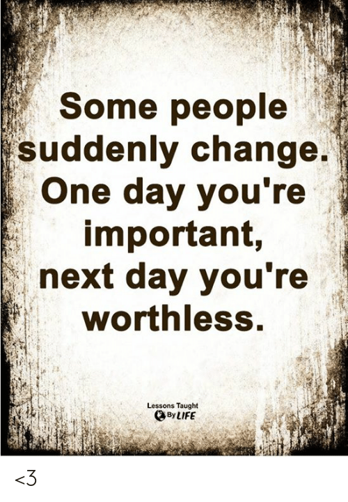 Life, Memes, and Change: Some people  suddenly change.  One day you're  important,  next day you're  worthless.  Lessons Taught  By LIFE <3