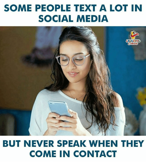 Social Media, Text, and Never: SOME PEOPLE TEXT A LOT IN  SOCIAL MEDIA  AUGHING  BUT NEVER SPEAK WHEN THEY  COME IN CONTACT