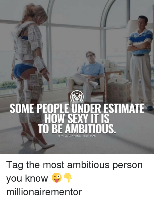 Sexis: SOME PEOPLE UNDER ESTIMATE  HOW SEXY ITIS  TO BE AMBITIOUS  @MILLIONAIRE MENTOR Tag the most ambitious person you know 😜👇 millionairementor