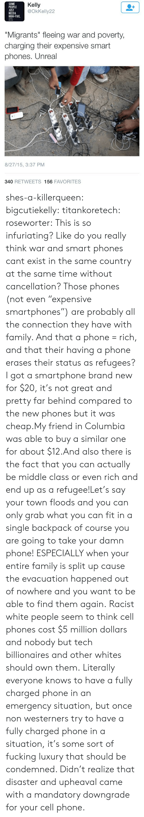 "Columbia: SOME  PEOPLE  UST  NEEDA  HIGH-FIVE.  Kelly  @OkKelly22  ""Migrants"" fleeing war and poverty  charging their expensive smart  phones. Unreal  8/27/15, 3:37 PM  340 RETWEETS 156 FAVORITES shes-a-killerqueen:  bigcutiekelly:  titankoretech:  roseworter:  This is so infuriating? Like do you really think war and smart phones cant exist in the same country at the same time without cancellation? Those phones (not even ""expensive smartphones"") are probably all the connection they have with family. And that a phone = rich, and that their having a phone erases their status as refugees?  I got a smartphone brand new for $20, it's not great and pretty far behind compared to the new phones but it was cheap.My friend in Columbia was able to buy a similar one for about $12.And also there is the fact that you can actually be middle class or even rich and end up as a refugee!Let's say your town floods and you can only grab what you can fit in a single backpack of course you are going to take your damn phone! ESPECIALLY when your entire family is split up cause the evacuation happened out of nowhere and you want to be able to find them again.  Racist white people seem to think cell phones cost $5 million dollars and nobody but tech billionaires and other whites should own them.   Literally everyone knows to have a fully charged phone in an emergency situation, but once non westerners try to have a fully charged phone in a situation, it's some sort of fucking luxury that should be condemned. Didn't realize that disaster and upheaval came with a mandatory downgrade for your cell phone."
