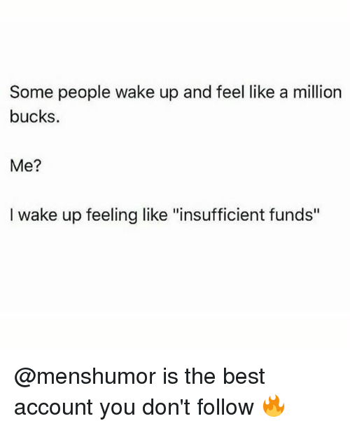 """like a million bucks: Some people wake up and feel like a million  bucks.  Me?  l wake up feeling like """"insufficient funds"""" @menshumor is the best account you don't follow 🔥"""