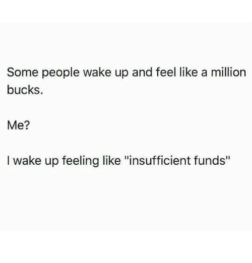 """like a million bucks: Some people wake up and feel like a million  bucks.  Me?  l wake up feeling like """"insufficient funds"""""""