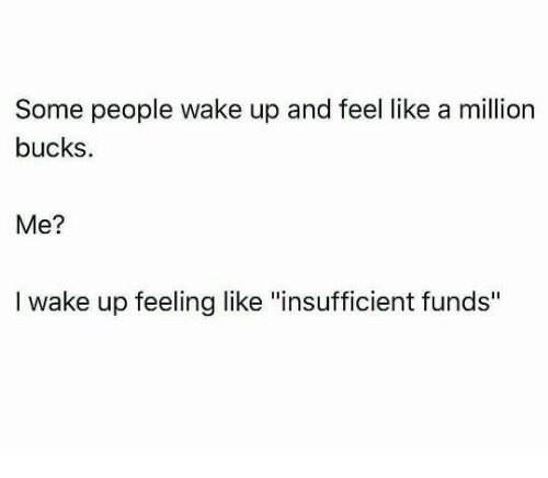 """like a million bucks: Some people wake up and feel like a million  bucks  Me?  I wake up feeling like """"insufficient funds"""""""