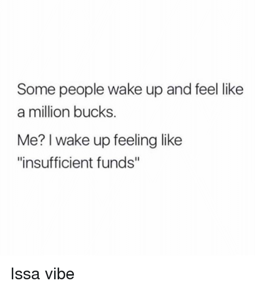 """like a million bucks: Some people wake up and feel like  a million bucks.  Me? I wake up feeling like  """"insufficient funds"""" Issa vibe"""