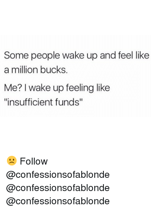 """like a million bucks: Some people wake up and feel like  a million bucks.  Me? I wake up feeling like  """"insufficient funds"""" ☹️ Follow @confessionsofablonde @confessionsofablonde @confessionsofablonde"""