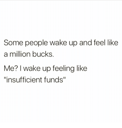 """like a million bucks: Some people wake up and feel like  a million bucks.  Me? I wake up feeling like  """"insufficient funds"""""""