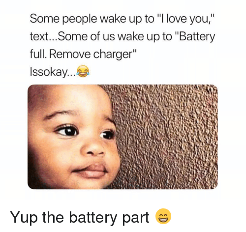 """Funny, Love, and I Love You: Some people wake up to """"I love you,""""  text...Some of us wake up to """"Battery  full. Remove charger  Issokay Yup the battery part 😁"""
