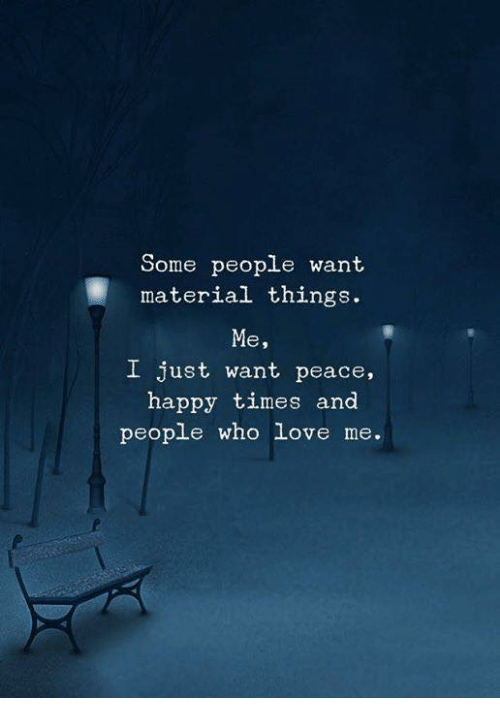 Love, Happy, and Peace: Some people want  material things.  Me  I just want peace,  happy times and  people who love me.