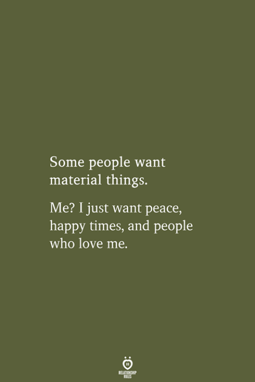Love, Happy, and Peace: Some people want  material things.  Me? I just want peace,  happy times, and people  who love me.  RELATIONSHIP  LES