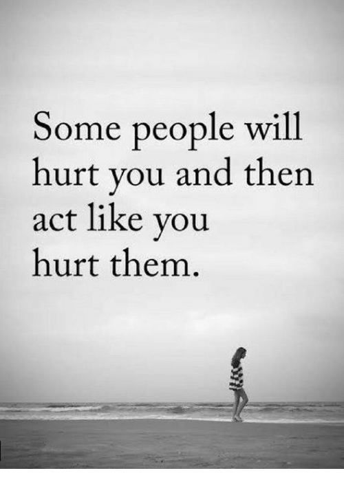 Act, Will, and Them: Some people will  hurt you and then  act like you  hurt them