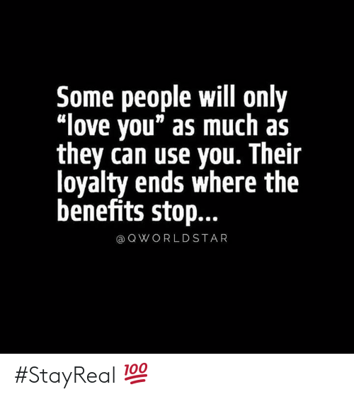 "Benefits: Some people will only  ""love you"" as much as  they can use you. Their  loyalty ends where the  benefits stop...  QWORLDSTAR #StayReal 💯"