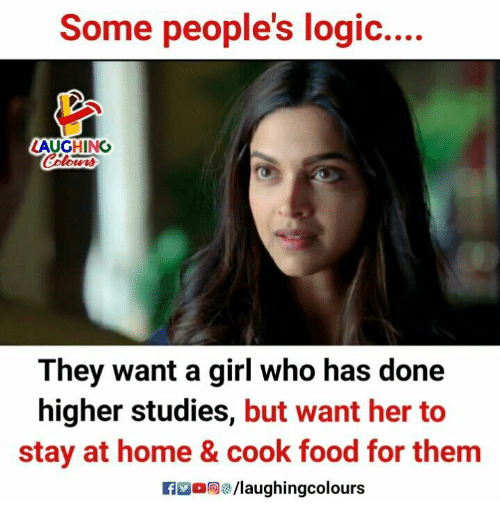 staying at home: Some people's logic....  LAUGHING  They want a girl who has done  higher studies, but want her to  stay at home & cook food for them  fo/laughingcolours