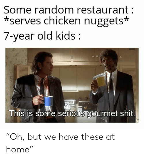"Shit, Chicken, and Home: Some random restaurant  *serves chicken nuggets*  7-year old kids:  This is some serious gourmet shit. ""Oh, but we have these at home"""