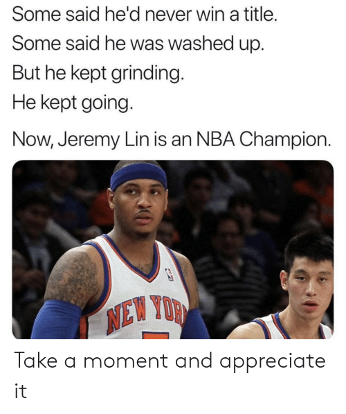 Jeremy Lin: Some said he'd never win a title.  Some said he was washed up.  But he kept grinding  He kept going.  Now, Jeremy Lin is an NBA Champion  XD Take a moment and appreciate it