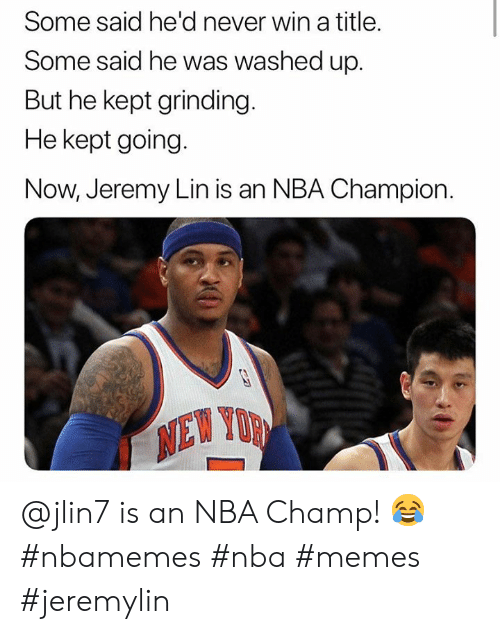 Jeremy Lin: Some said he'd never win a title.  Some said he was washed up.  But he kept grinding.  He kept going  Now, Jeremy Lin is an NBA Champion  NEW YUR  XD @jlin7 is an NBA Champ! 😂 #nbamemes #nba #memes #jeremylin