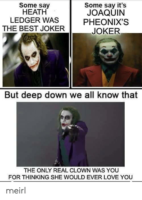 Joker, Love, and Best: Some say  НЕАТH  LEDGER WAS  Some say it's  JOAQUIN  PHEONIX'S  THE BEST JOKER  JOKER  But deep down we all know that  THE ONLY REAL CLOWN WAS YOU  FOR THINKING SHE WOULD EVER LOVE YOU meirl