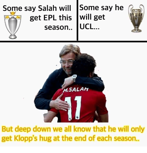 epl: Some say Salah will Some say he G  get EPL this will get  season.. UCL..  MSALAH  But deep down we all know that he will only  get Klopp's hug at the end of each season..