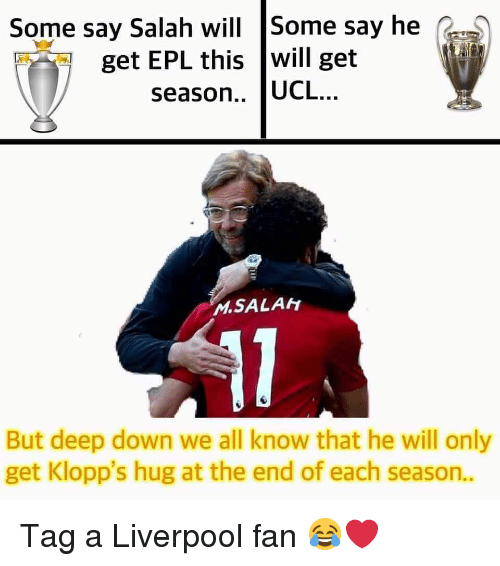 epl: Some say Salah will Some say he  get EPL this will get  season.. UCL..  MSALAH  But deep down we all know that he will only  get Klopp's hug at the end of each season.. Tag a Liverpool fan 😂❤️