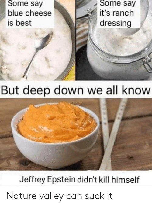 jeffrey: Some say  Some say  blue cheese  it's ranch  dressing  is best  But deep down we all know  Jeffrey Epstein didn't kill himself Nature valley can suck it