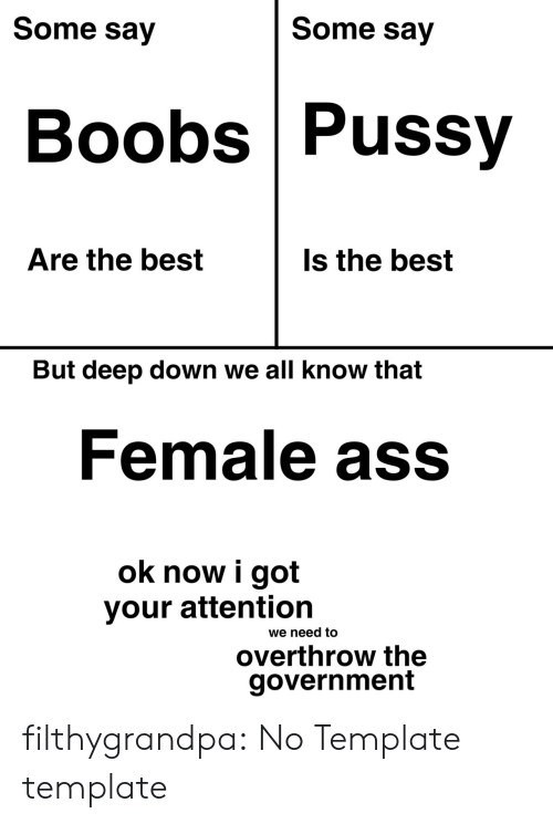 Boobs: Some say  Some say  Boobs Pussy  Are the best  Is the best  But deep down we all know that  Female ass  ok now i got  your attention  we need to  overthrow the  government filthygrandpa:  No Template template