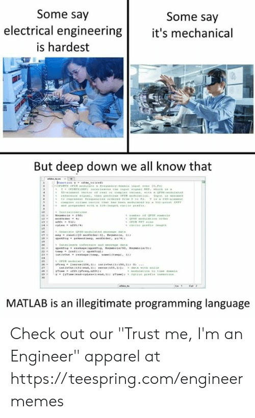 """mechanical: Some say  Some say  electrical engineering it's mechanical  is hardest  But deep down we all know that  MATLAB is an illegitimate programming language Check out our """"Trust me, I'm an Engineer"""" apparel at https://teespring.com/engineermemes"""