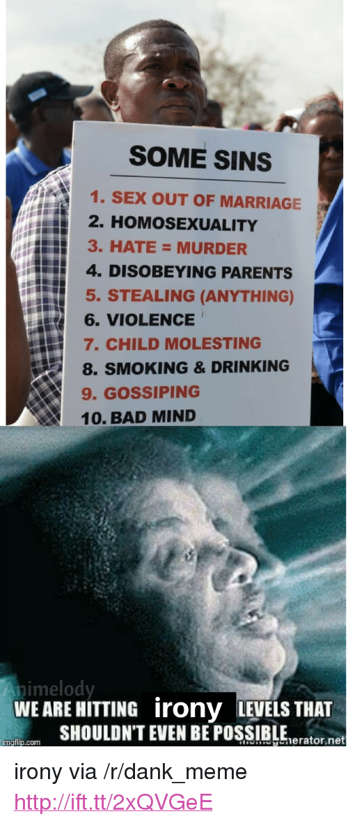 """Bad, Dank, and Drinking: SOME SINS  1. SEX OUT OF MARRIAGE  2. HOMOSEXUALITY  3. HATE= MURDER  4. DISOBEYING PARENTS  5. STEALING (ANYTHING)  訝6. VIOLENCE  7. CHILD MOLESTING  8. SMOKING & DRINKING  9. GOSSIPING  10. BAD MIND  nimelody  WEARE HITTING irony LEVELS THAT  SHOULDN'T EVEN BE POSSIBLEerator.net  imgtip.com <p>irony via /r/dank_meme <a href=""""http://ift.tt/2xQVGeE"""">http://ift.tt/2xQVGeE</a></p>"""