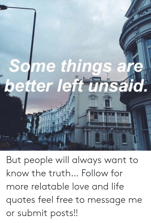Life, Love, and Free: Some things are  better left unsaid. But people will always want to know the truth…  Follow for more relatable love and life quotes     feel free to message me or submit posts!!