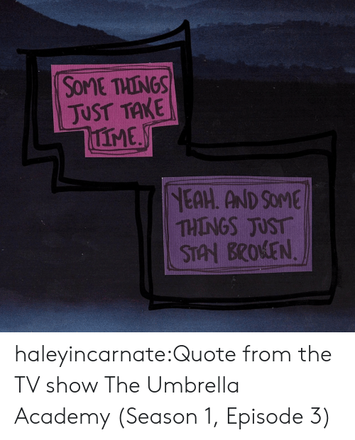 Academy: SOME THINGS  JUST TAKE  IME  NEAH. AND SOME  THINGS JUST  STAN BROKEN haleyincarnate:Quote from the TV show The Umbrella Academy (Season 1, Episode 3)