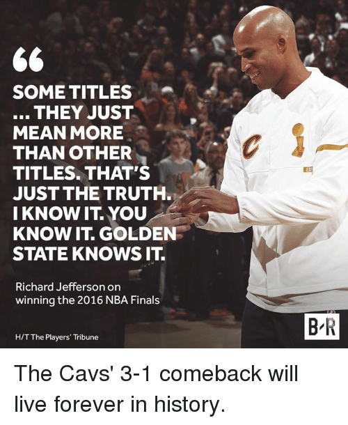 Cavs, Finals, and Nba: SOME TITLES  THEY JUST  MEAN MORE  THAN OTHER  TITLES. THAT'S  JUST THE TRUTH  I KNOW IT YOU  KNOW IT. GOLDEN  STATE KNOWS IT.  Richard Jefferson on  winning the 2016 NBA Finals  B R  H/T The Players' Tribune The Cavs' 3-1 comeback will live forever in history.