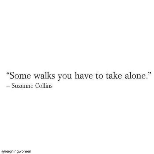 "collins: ""Some walks you have to take alone.""  - Suzanne Collins  @reigningwomen"