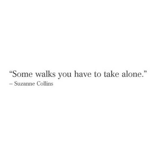 """Being Alone, Suzanne Collins, and You: """"Some walks you have to take alone.""""  - Suzanne Collins"""