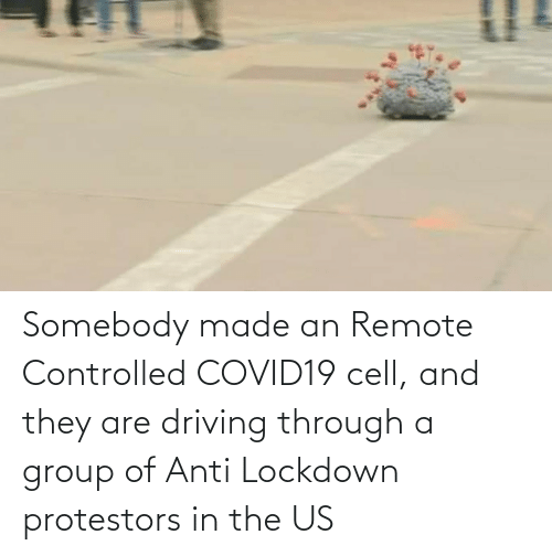 Anti: Somebody made an Remote Controlled COVID19 cell, and they are driving through a group of Anti Lockdown protestors in the US