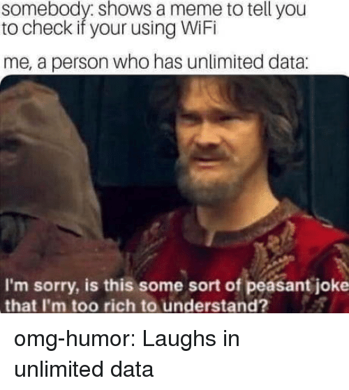 Meme, Omg, and Sorry: somebody: shows a meme to tell you  to check if your using WiFi  me, a person who has unlimited data  I'm sorry, is this some sort of peasant joke  that I'm too rich to understand? omg-humor:  Laughs in unlimited data