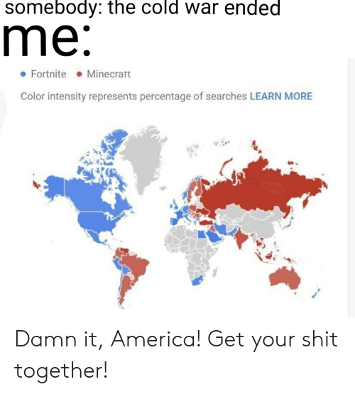 America, Shit, and Dank Memes: somebody: the cold war ended  me:  Minecratt  Fortnite  Color intensity represents percentage of searches LEARN MORE  PETPOCOET Damn it, America! Get your shit together!