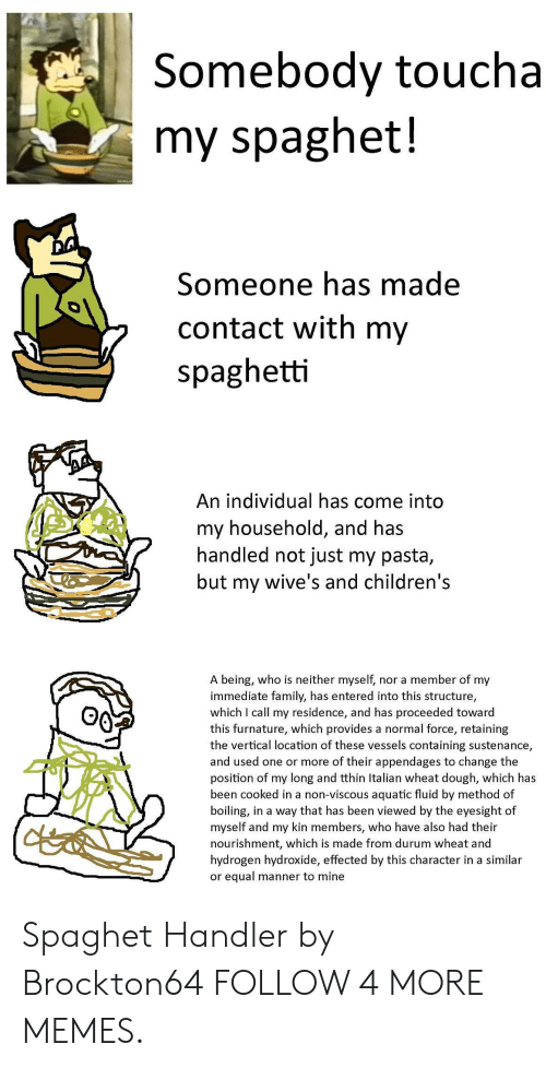 Handler: Somebody toucha  my spaghet!  Someone has made  contact with my  spaghetti  An individual has come into  my household, and has  handled not just my pasta,  but  wive's and children's  my  A being, who is neither myself, nor a member of my  immediate family, has entered into this structure,  which I call my residence, and has proceeded toward  this furnature, which provides a normal force, retaining  the vertical location of these vessels containing sustenance,  and used one or more of their appendages to change the  position of my long and tthin Italian wheat dough, which has  been cooked in a non-viscous aquatic fluid by method of  boiling, in a way that has been viewed by the eyesight of  myself and my kin members, who have also had their  nourishment, which is made from durum wheat and  hydrogen hydroxide, effected by this character in a similar  or equal manner to mine Spaghet Handler by Brockton64 FOLLOW 4 MORE MEMES.