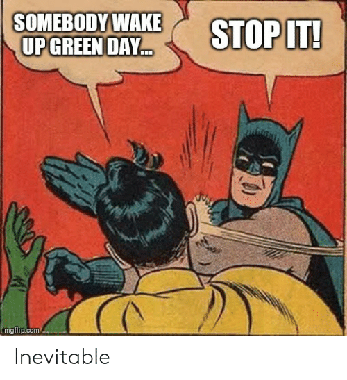 Green Day, Com, and Green: SOMEBODY WAKE  UP GREEN DAY  STOP IT!  imgflip.com Inevitable