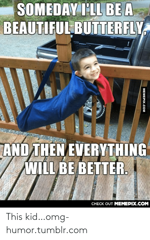 beautiful butterfly: SOMEDAY I'LL BE A  BEAUTIFUL BUTTERFLY  AND THEN EVERYTHING  WILL BE BETTER.  mada on ingur  CHECK OUT MEMEPIX.COM  MEMEPIX.COM  PRGodrieh This kid…omg-humor.tumblr.com