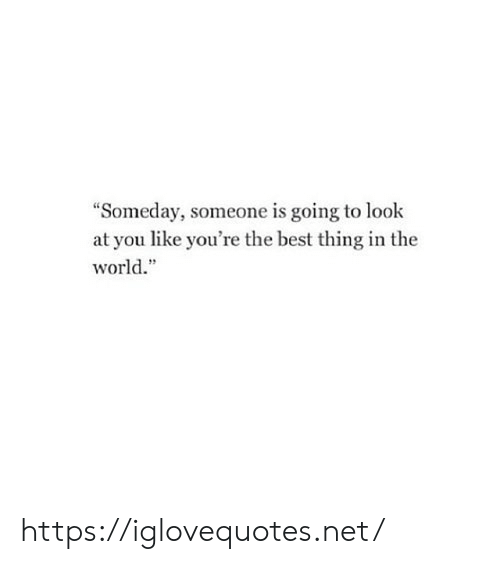 "look at you: ""Someday, someone is going to look  at you like you're the best thing in the  world."" https://iglovequotes.net/"