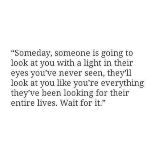 "Never, Been, and Looking: ""Someday, someone is going to  look at you with a light in their  eyes you've never seen, they'll  look at you like you're everything  they've been looking for their  entire lives. Wait for it"""