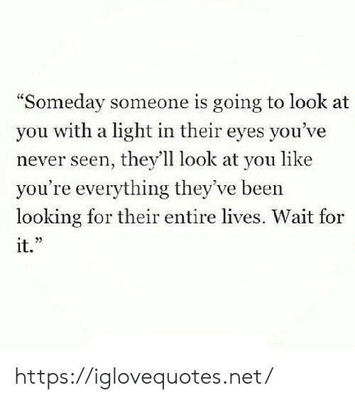 "Theyll: ""Someday someone is going to look at  you with a light in their eyes you've  never seen, they'll look at you like  you're everything they've been  looking for their entire lives. Wait for  it."" https://iglovequotes.net/"