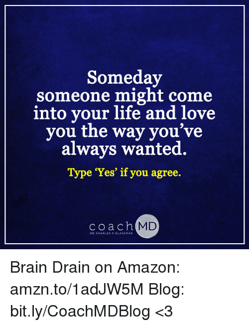 """brain drain: Someday  someone might come  into your life and love  you the way you  always wanted.  Type """"Yes"""" if you agree.  coach MD  DR. CHARLES F. GLASSMAN Brain Drain on Amazon: amzn.to/1adJW5M Blog: bit.ly/CoachMDBlog  <3"""