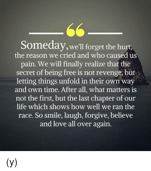 Hurtfully: Someday, we'll forget the hurt,  the reason we cried and who caused us  pain. We will finally realize that the  secret of being free is not revenge, but  letting things unfold in their own way  and own time. After all, what matters is  not the first, but the last chapter of our  life which shows how well we ran the  race. So smile, laugh, forgive, believe  and love all over again. (y)