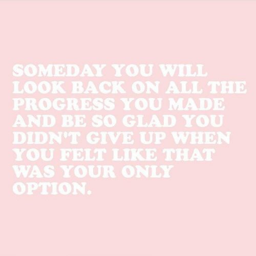 look back: SOMEDAY YOU WILL  LOOK BACK ON ALL THE  PROGRESS YOU MADE  AND BE SO GLAD YOU  DIDN'T GIVE UP WHEN  YOU FELT LIKE THAT  WAS YOUR ONLY  OPTION