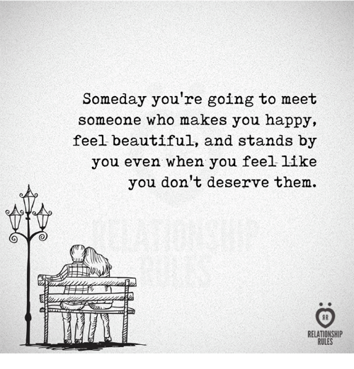 Beautiful, Happy, and Who: Someday you're going to meet  someone who makes you happy,  feel beautiful, and stands by  you even when you feel like  you don't deserve them.  AR  RELATIONSHIP  RULES
