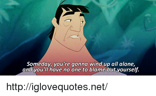 wind up: Someday, you're gonna wind up all alone,  and you'll have no one to blame but yourself. http://iglovequotes.net/